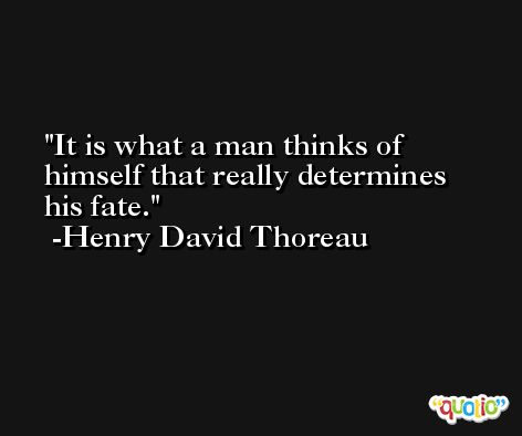 It is what a man thinks of himself that really determines his fate. -Henry David Thoreau