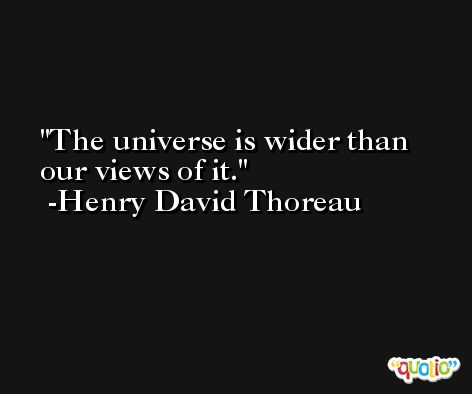 The universe is wider than our views of it. -Henry David Thoreau