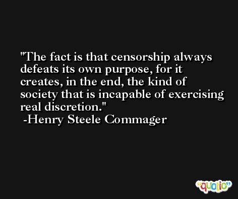 The fact is that censorship always defeats its own purpose, for it creates, in the end, the kind of society that is incapable of exercising real discretion. -Henry Steele Commager