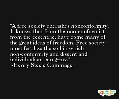 A free society cherishes nonconformity. It knows that from the non-conformist, from the eccentric, have come many of the great ideas of freedom. Free society must fertilize the soil in which non-conformity and dissent and individualism can grow. -Henry Steele Commager