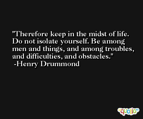 Therefore keep in the midst of life. Do not isolate yourself. Be among men and things, and among troubles, and difficulties, and obstacles. -Henry Drummond