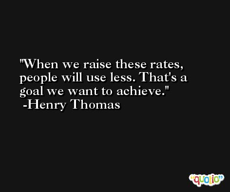 When we raise these rates, people will use less. That's a goal we want to achieve. -Henry Thomas