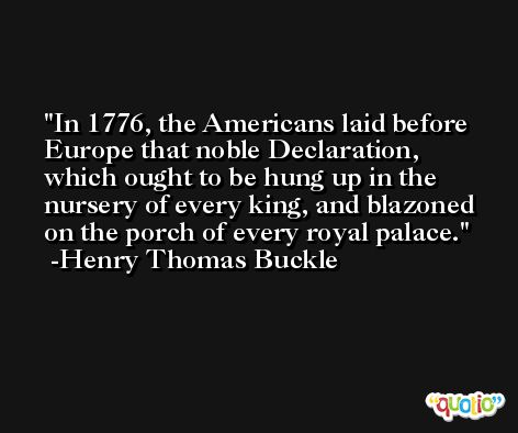 In 1776, the Americans laid before Europe that noble Declaration, which ought to be hung up in the nursery of every king, and blazoned on the porch of every royal palace. -Henry Thomas Buckle