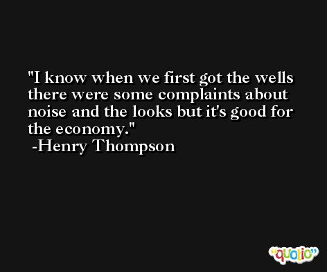 I know when we first got the wells there were some complaints about noise and the looks but it's good for the economy. -Henry Thompson