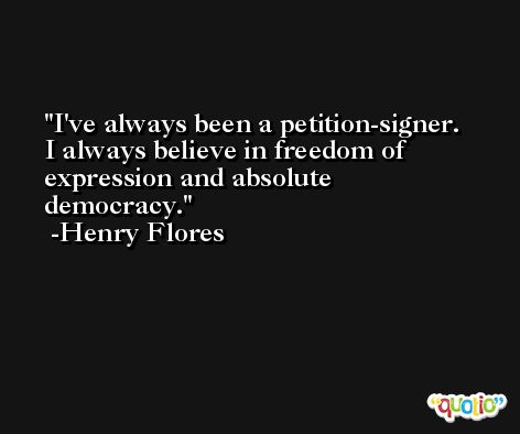I've always been a petition-signer. I always believe in freedom of expression and absolute democracy. -Henry Flores