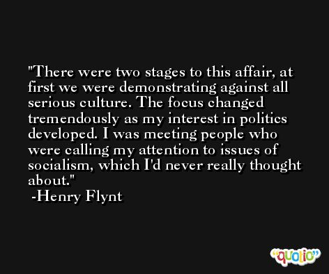 There were two stages to this affair, at first we were demonstrating against all serious culture. The focus changed tremendously as my interest in politics developed. I was meeting people who were calling my attention to issues of socialism, which I'd never really thought about. -Henry Flynt
