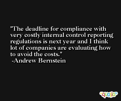 The deadline for compliance with very costly internal control reporting regulations is next year and I think lot of companies are evaluating how to avoid the costs. -Andrew Bernstein