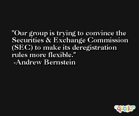 Our group is trying to convince the Securities & Exchange Commission (SEC) to make its deregistration rules more flexible. -Andrew Bernstein