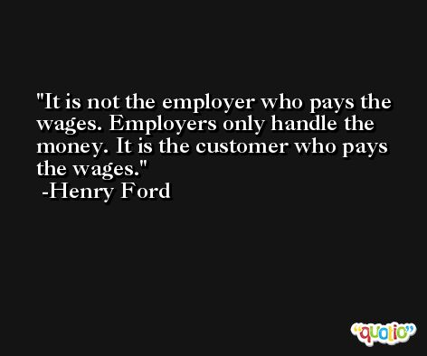 It is not the employer who pays the wages. Employers only handle the money. It is the customer who pays the wages. -Henry Ford