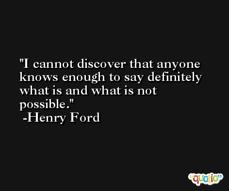 I cannot discover that anyone knows enough to say definitely what is and what is not possible. -Henry Ford