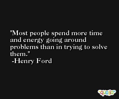 Most people spend more time and energy going around problems than in trying to solve them. -Henry Ford