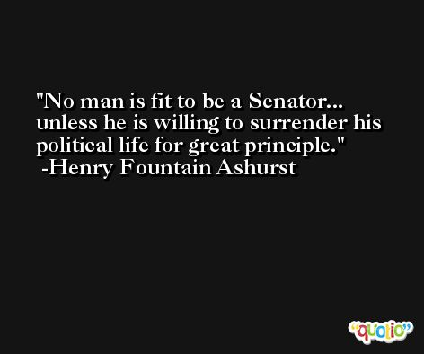 No man is fit to be a Senator... unless he is willing to surrender his political life for great principle. -Henry Fountain Ashurst
