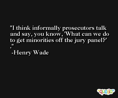 I think informally prosecutors talk and say, you know, 'What can we do to get minorities off the jury panel?' . -Henry Wade