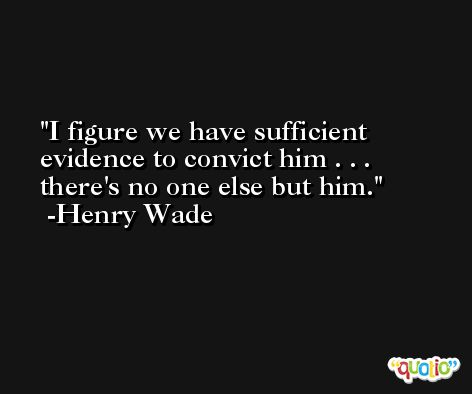 I figure we have sufficient evidence to convict him . . . there's no one else but him. -Henry Wade