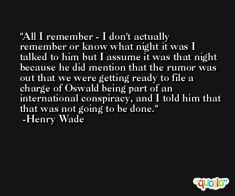 All I remember - I don't actually remember or know what night it was I talked to him but I assume it was that night because he did mention that the rumor was out that we were getting ready to file a charge of Oswald being part of an international conspiracy, and I told him that that was not going to be done. -Henry Wade