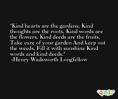 Kind hearts are the gardens, Kind thoughts are the roots, Kind words are the flowers, Kind deeds are the fruits, Take care of your garden And keep out the weeds, Fill it with sunshine Kind words and kind deeds. -Henry Wadsworth Longfellow