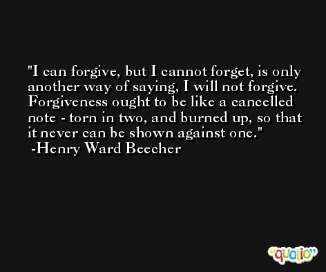 I can forgive, but I cannot forget, is only another way of saying, I will not forgive. Forgiveness ought to be like a cancelled note - torn in two, and burned up, so that it never can be shown against one. -Henry Ward Beecher