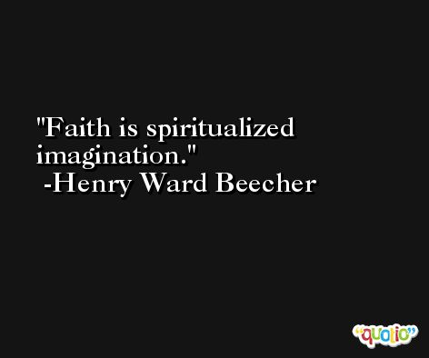 Faith is spiritualized imagination. -Henry Ward Beecher
