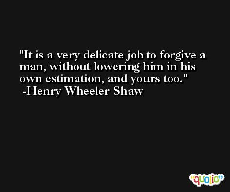 It is a very delicate job to forgive a man, without lowering him in his own estimation, and yours too. -Henry Wheeler Shaw