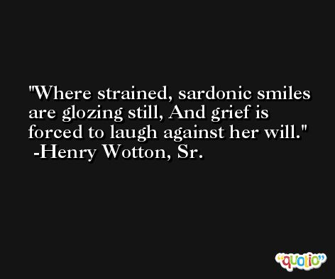 Where strained, sardonic smiles are glozing still, And grief is forced to laugh against her will. -Henry Wotton, Sr.