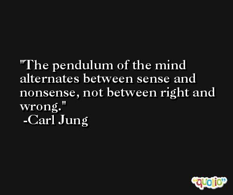 The pendulum of the mind alternates between sense and nonsense, not between right and wrong. -Carl Jung