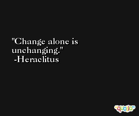 Change alone is unchanging. -Heraclitus