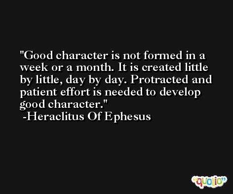 Good character is not formed in a week or a month. It is created little by little, day by day. Protracted and patient effort is needed to develop good character. -Heraclitus Of Ephesus