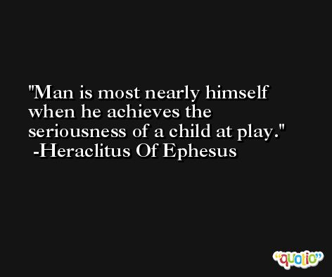 Man is most nearly himself when he achieves the seriousness of a child at play. -Heraclitus Of Ephesus