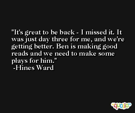 It's great to be back - I missed it. It was just day three for me, and we're getting better. Ben is making good reads and we need to make some plays for him. -Hines Ward