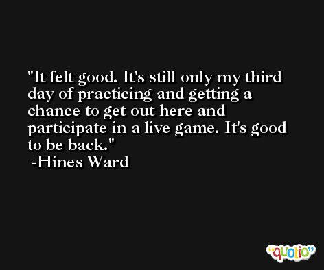 It felt good. It's still only my third day of practicing and getting a chance to get out here and participate in a live game. It's good to be back. -Hines Ward