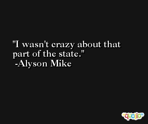I wasn't crazy about that part of the state. -Alyson Mike