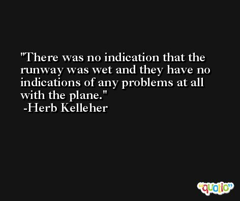 There was no indication that the runway was wet and they have no indications of any problems at all with the plane. -Herb Kelleher