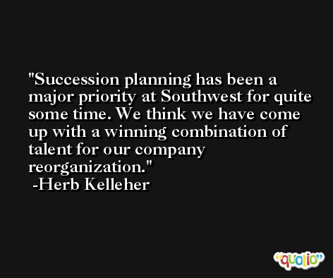 Succession planning has been a major priority at Southwest for quite some time. We think we have come up with a winning combination of talent for our company reorganization. -Herb Kelleher