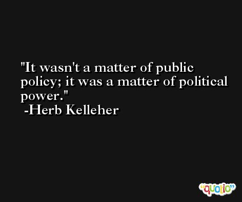 It wasn't a matter of public policy; it was a matter of political power. -Herb Kelleher