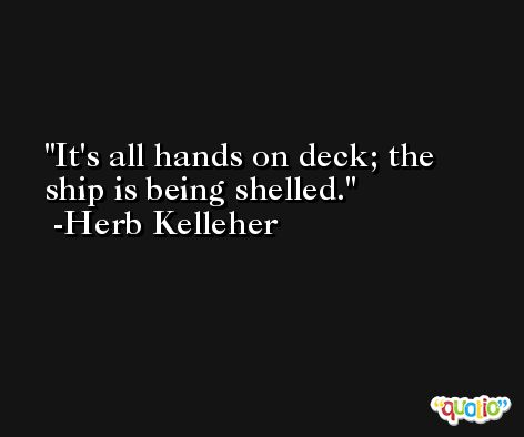 It's all hands on deck; the ship is being shelled. -Herb Kelleher