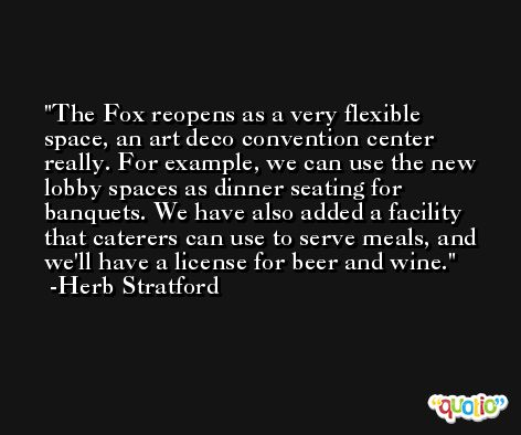 The Fox reopens as a very flexible space, an art deco convention center really. For example, we can use the new lobby spaces as dinner seating for banquets. We have also added a facility that caterers can use to serve meals, and we'll have a license for beer and wine. -Herb Stratford