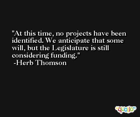 At this time, no projects have been identified. We anticipate that some will, but the Legislature is still considering funding. -Herb Thomson