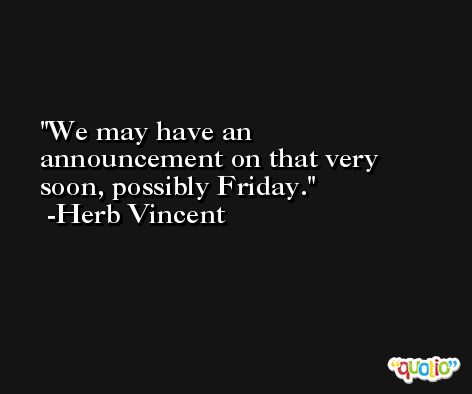 We may have an announcement on that very soon, possibly Friday. -Herb Vincent