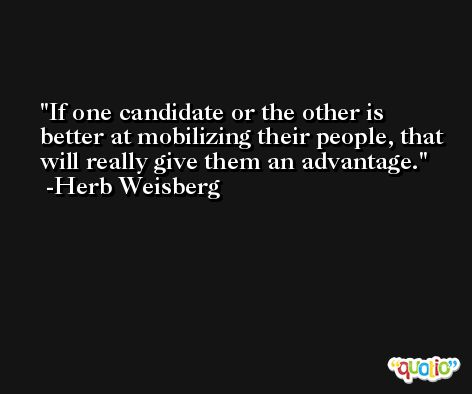If one candidate or the other is better at mobilizing their people, that will really give them an advantage. -Herb Weisberg