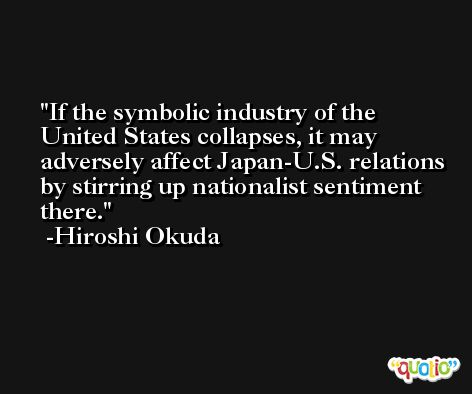 If the symbolic industry of the United States collapses, it may adversely affect Japan-U.S. relations by stirring up nationalist sentiment there. -Hiroshi Okuda