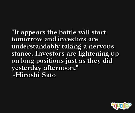 It appears the battle will start tomorrow and investors are understandably taking a nervous stance. Investors are lightening up on long positions just as they did yesterday afternoon. -Hiroshi Sato