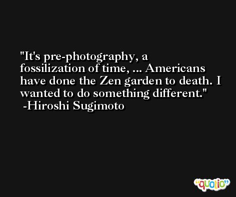 It's pre-photography, a fossilization of time, ... Americans have done the Zen garden to death. I wanted to do something different. -Hiroshi Sugimoto