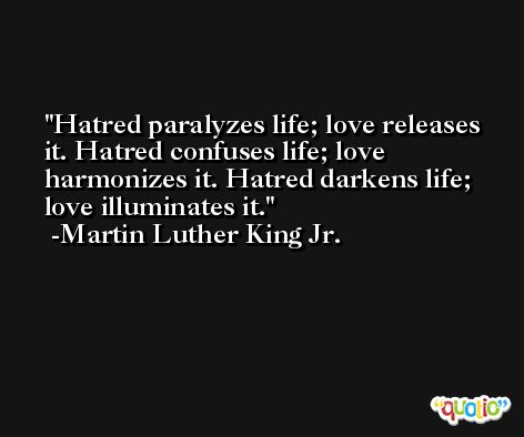 Hatred paralyzes life; love releases it. Hatred confuses life; love harmonizes it. Hatred darkens life; love illuminates it. -Martin Luther King Jr.
