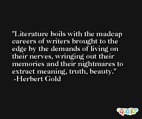Literature boils with the madcap careers of writers brought to the edge by the demands of living on their nerves, wringing out their memories and their nightmares to extract meaning, truth, beauty. -Herbert Gold