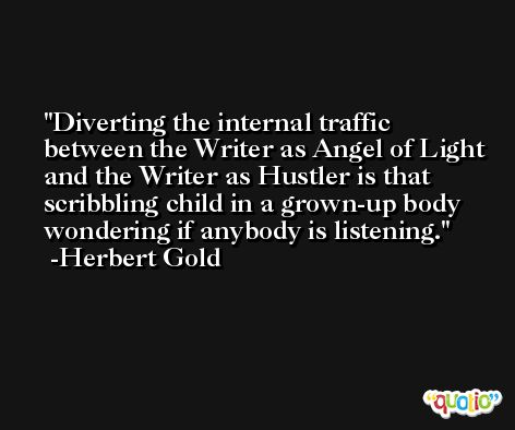 Diverting the internal traffic between the Writer as Angel of Light and the Writer as Hustler is that scribbling child in a grown-up body wondering if anybody is listening. -Herbert Gold