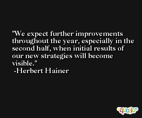 We expect further improvements throughout the year, especially in the second half, when initial results of our new strategies will become visible. -Herbert Hainer