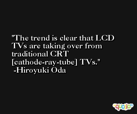 The trend is clear that LCD TVs are taking over from traditional CRT [cathode-ray-tube] TVs. -Hiroyuki Oda