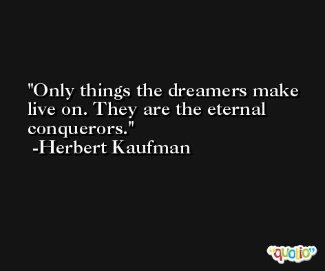 Only things the dreamers make live on. They are the eternal conquerors. -Herbert Kaufman