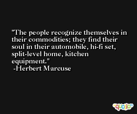 The people recognize themselves in their commodities; they find their soul in their automobile, hi-fi set, split-level home, kitchen equipment. -Herbert Marcuse