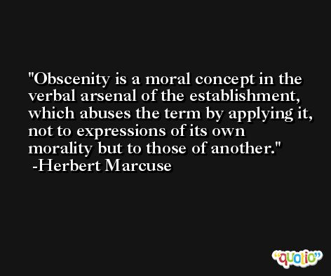 Obscenity is a moral concept in the verbal arsenal of the establishment, which abuses the term by applying it, not to expressions of its own morality but to those of another. -Herbert Marcuse